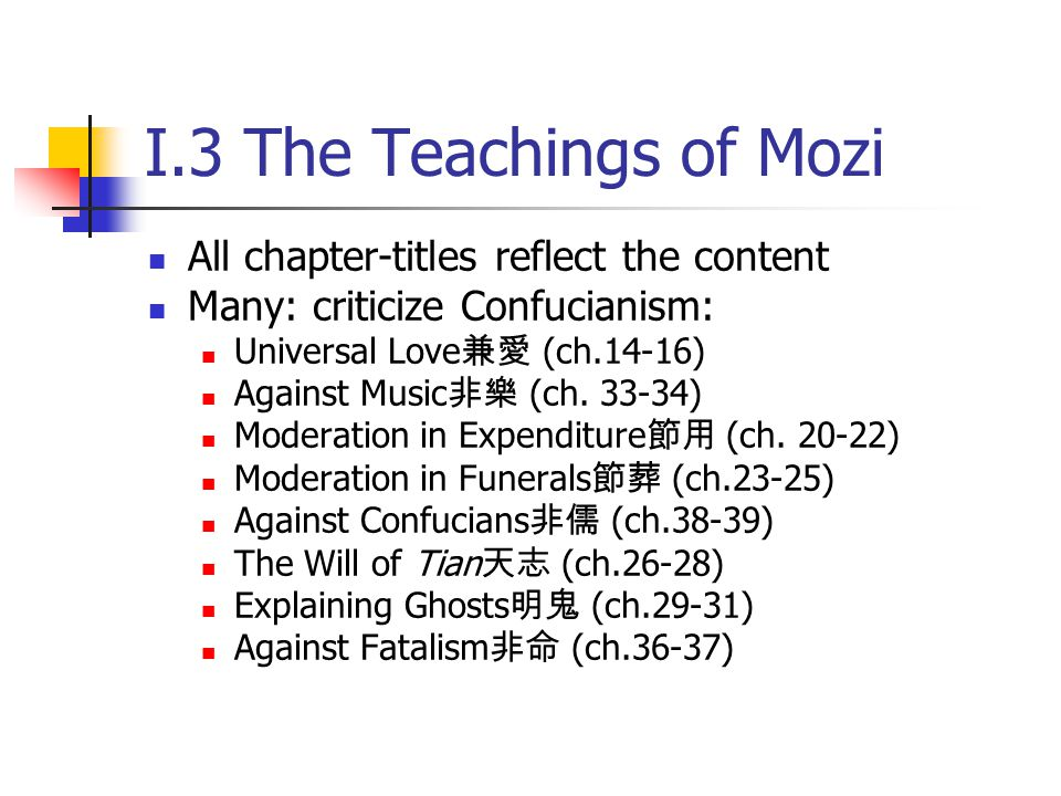 I.3 The Teachings of Mozi All chapter-titles reflect the content Many: criticize Confucianism: Universal Love 兼愛 (ch.14-16) Against Music 非樂 (ch. 33-3