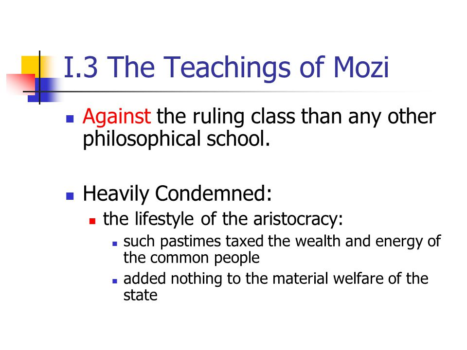 I.3 The Teachings of Mozi Against the ruling class than any other philosophical school. Heavily Condemned: the lifestyle of the aristocracy: such past