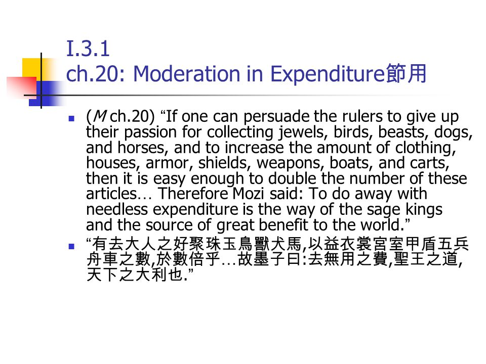 I.3.2 ch.25: Moderation in Funerals 節葬 Against the importance of elaborate funerals in Confucianism (M ch.25) In my opinion, if, by following the principles and adopting the instruction of those who advocate elaborate funerals and lengthy mourning one can actually enrich the poor, increase the population, bring stability and order to the state, then such principles are in accordance with ren and yi and are the duty of a filial son … Thus we see that in elaborate funerals much wealth is buried, while lengthy mourning prevents people from going about their activities for long periods of time.