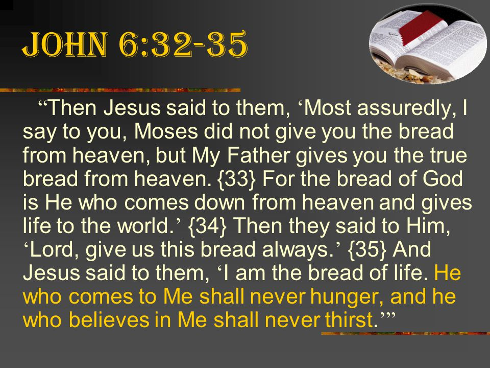 """John 6:32-35 """" Then Jesus said to them, ' Most assuredly, I say to you, Moses did not give you the bread from heaven, but My Father gives you the true"""