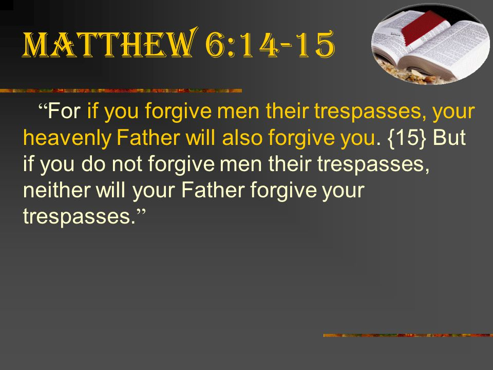 """Matthew 6:14-15 """" For if you forgive men their trespasses, your heavenly Father will also forgive you. {15} But if you do not forgive men their trespa"""