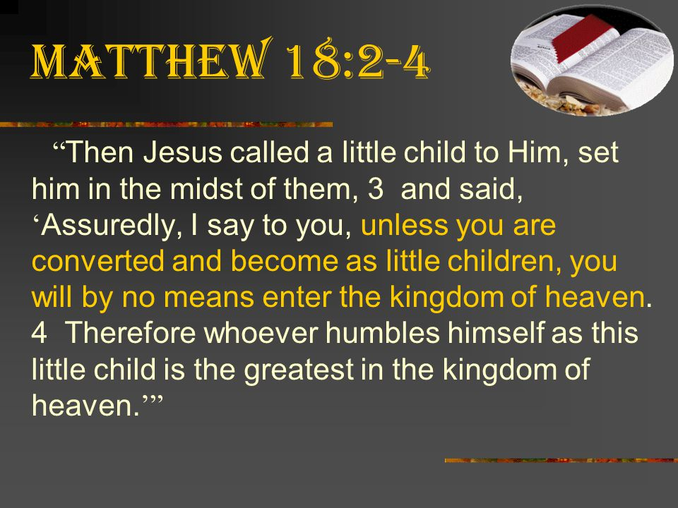 """Matthew 18:2-4 """" Then Jesus called a little child to Him, set him in the midst of them, 3 and said, ' Assuredly, I say to you, unless you are converte"""