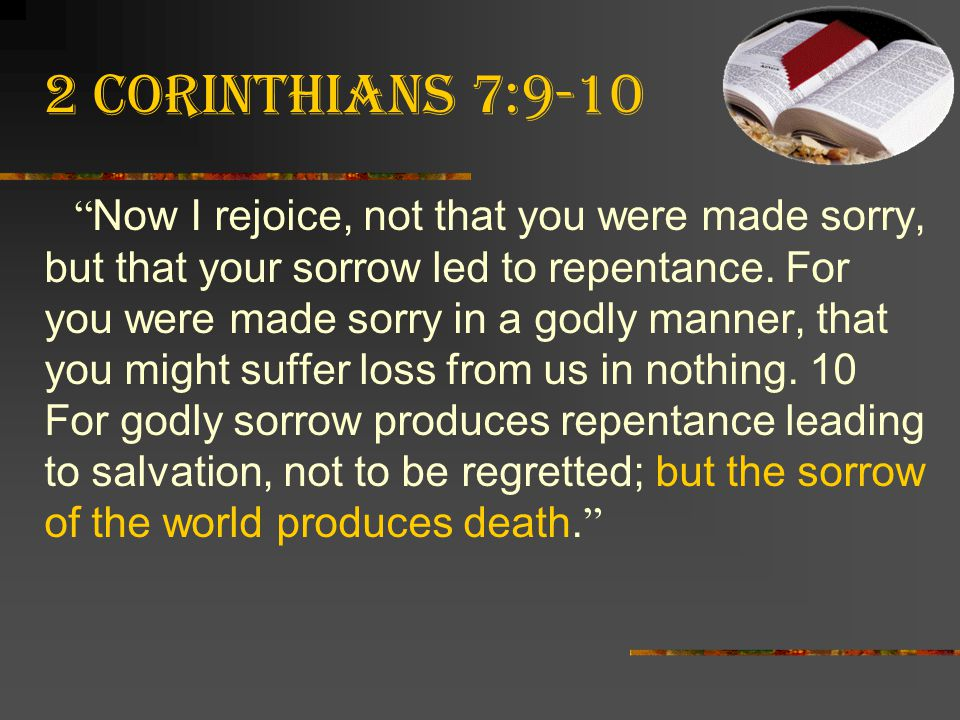 """2 Corinthians 7:9-10 """" Now I rejoice, not that you were made sorry, but that your sorrow led to repentance. For you were made sorry in a godly manner,"""