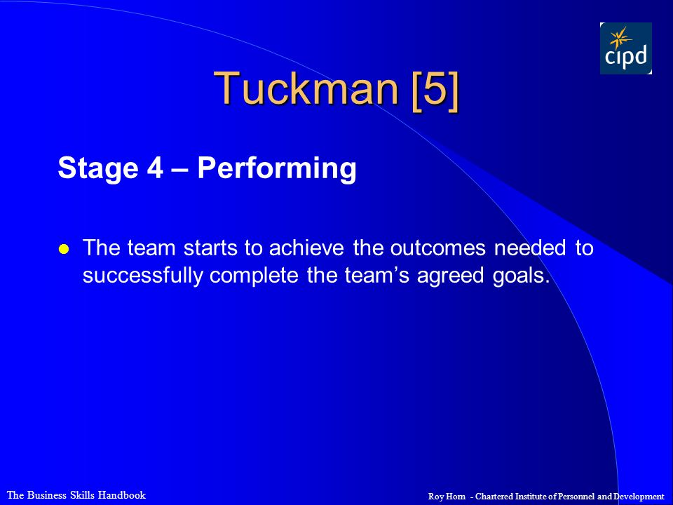 The Business Skills Handbook Roy Horn - Chartered Institute of Personnel and Development Tuckman [5] Stage 4 – Performing l The team starts to achieve the outcomes needed to successfully complete the team's agreed goals.