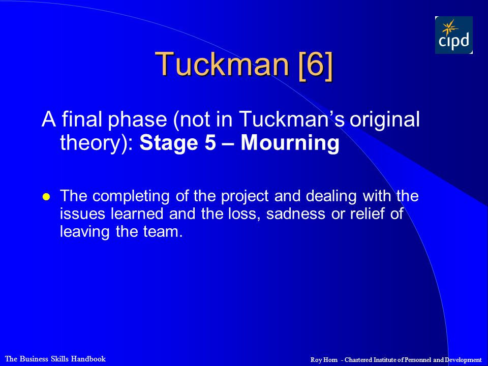 The Business Skills Handbook Roy Horn - Chartered Institute of Personnel and Development Tuckman [6] A final phase (not in Tuckman's original theory): Stage 5 – Mourning l The completing of the project and dealing with the issues learned and the loss, sadness or relief of leaving the team.