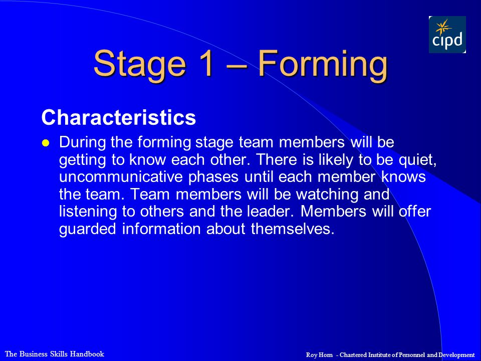 The Business Skills Handbook Roy Horn - Chartered Institute of Personnel and Development Stage 1 – Forming Characteristics l During the forming stage team members will be getting to know each other.