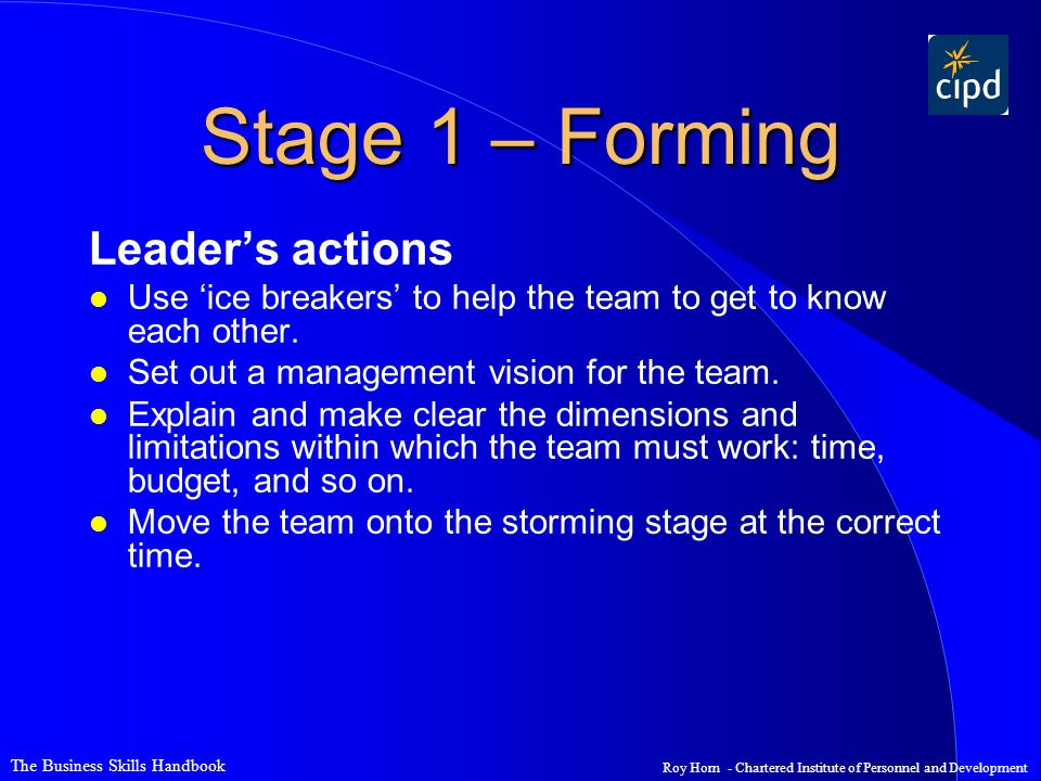 The Business Skills Handbook Roy Horn - Chartered Institute of Personnel and Development Stage 1 – Forming Leader's actions l Use 'ice breakers' to help the team to get to know each other.