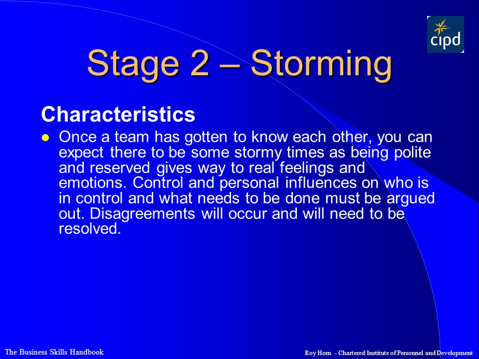 The Business Skills Handbook Roy Horn - Chartered Institute of Personnel and Development Stage 2 – Storming Characteristics l Once a team has gotten t