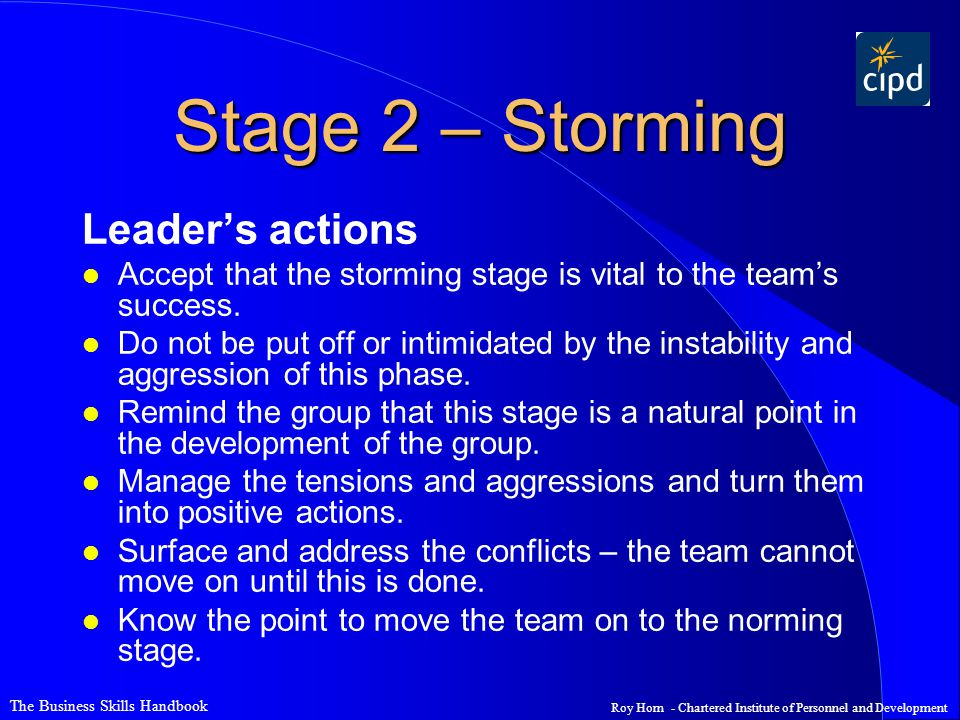 The Business Skills Handbook Roy Horn - Chartered Institute of Personnel and Development Stage 2 – Storming Leader's actions l Accept that the storming stage is vital to the team's success.