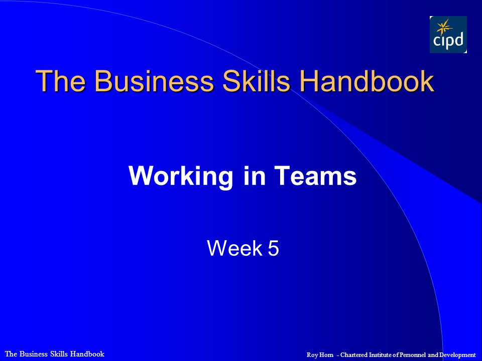 Roy Horn - Chartered Institute of Personnel and Development The Business Skills Handbook Working in Teams Week 5