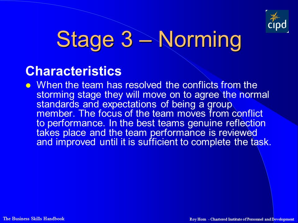 The Business Skills Handbook Roy Horn - Chartered Institute of Personnel and Development Stage 3 – Norming Characteristics l When the team has resolved the conflicts from the storming stage they will move on to agree the normal standards and expectations of being a group member.