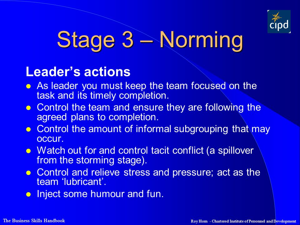 The Business Skills Handbook Roy Horn - Chartered Institute of Personnel and Development Stage 3 – Norming Leader's actions l As leader you must keep the team focused on the task and its timely completion.