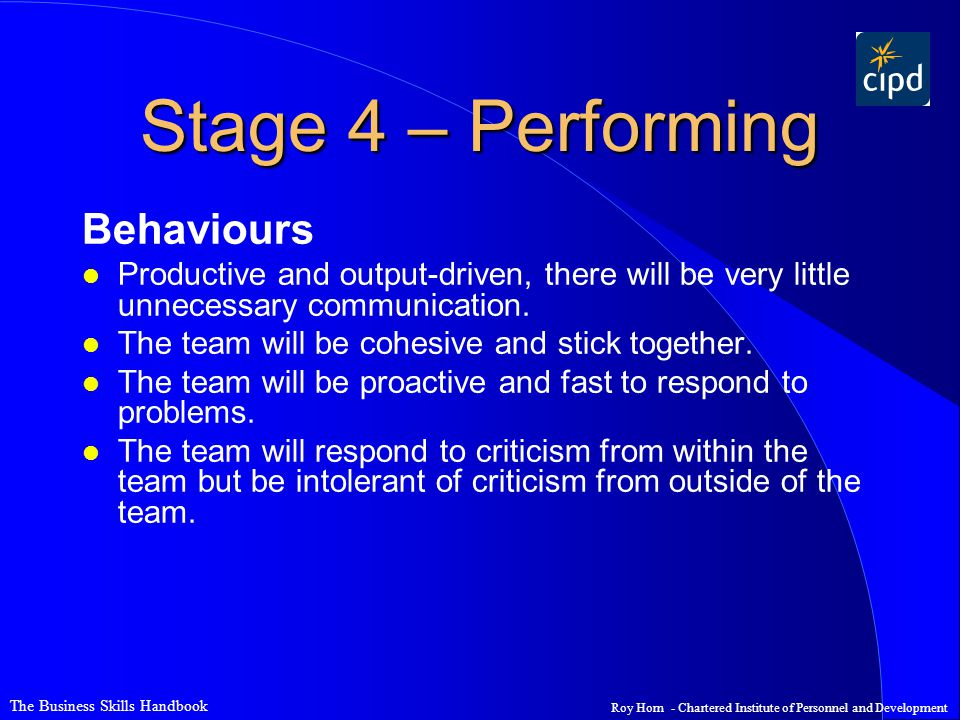 The Business Skills Handbook Roy Horn - Chartered Institute of Personnel and Development Stage 4 – Performing Behaviours l Productive and output-driven, there will be very little unnecessary communication.
