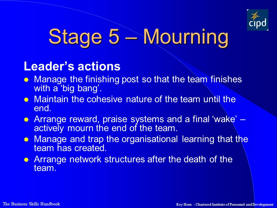 The Business Skills Handbook Roy Horn - Chartered Institute of Personnel and Development Stage 5 – Mourning Leader's actions l Manage the finishing po