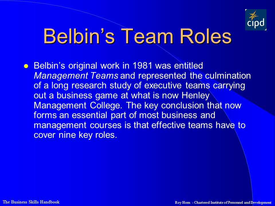 The Business Skills Handbook Roy Horn - Chartered Institute of Personnel and Development Belbin's Team Roles l Belbin's original work in 1981 was entitled Management Teams and represented the culmination of a long research study of executive teams carrying out a business game at what is now Henley Management College.