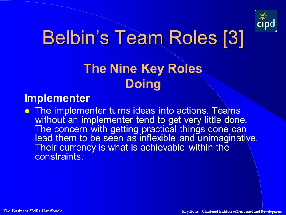 The Business Skills Handbook Roy Horn - Chartered Institute of Personnel and Development Belbin's Team Roles [3] The Nine Key Roles Doing Implementer l The implementer turns ideas into actions.
