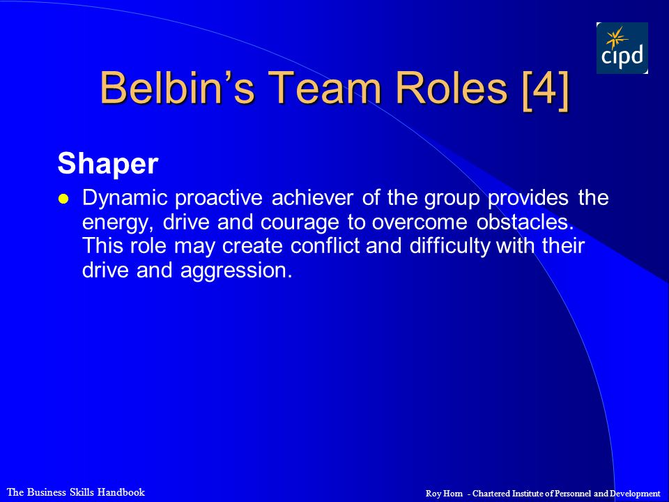 The Business Skills Handbook Roy Horn - Chartered Institute of Personnel and Development Belbin's Team Roles [4] Shaper l Dynamic proactive achiever of the group provides the energy, drive and courage to overcome obstacles.