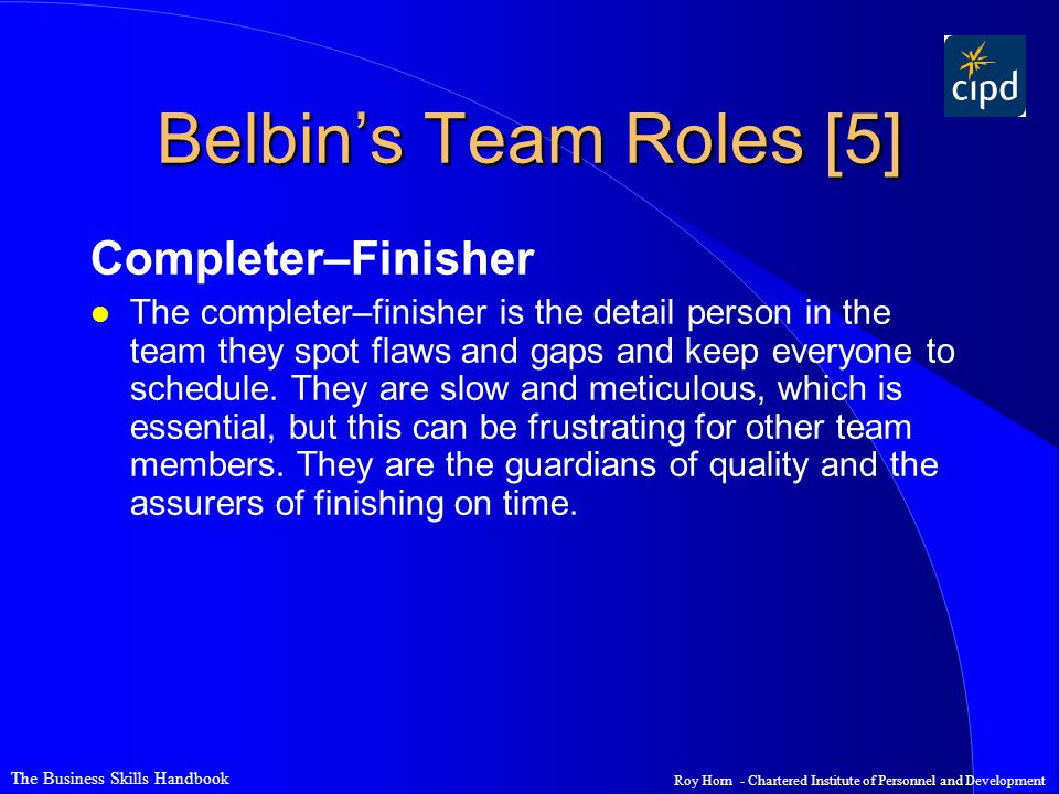The Business Skills Handbook Roy Horn - Chartered Institute of Personnel and Development Belbin's Team Roles [5] Completer–Finisher l The completer–fi