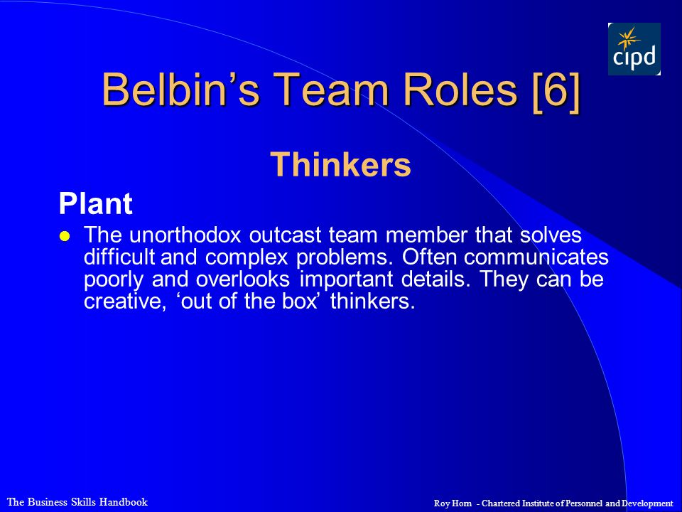 The Business Skills Handbook Roy Horn - Chartered Institute of Personnel and Development Belbin's Team Roles [6] Thinkers Plant l The unorthodox outca