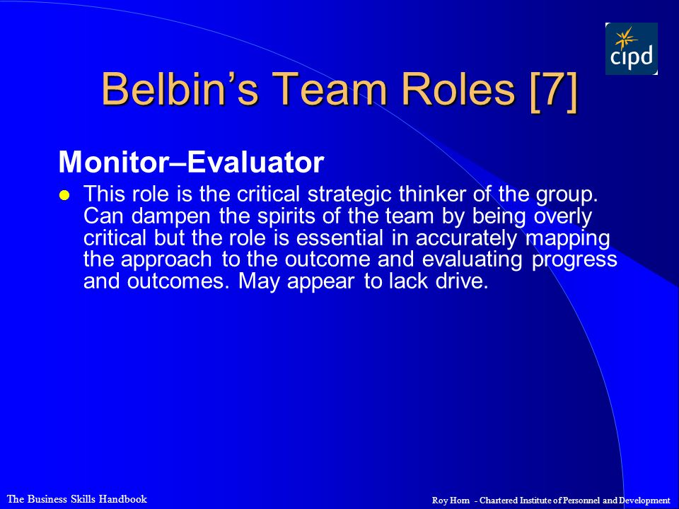 The Business Skills Handbook Roy Horn - Chartered Institute of Personnel and Development Belbin's Team Roles [7] Monitor–Evaluator l This role is the critical strategic thinker of the group.