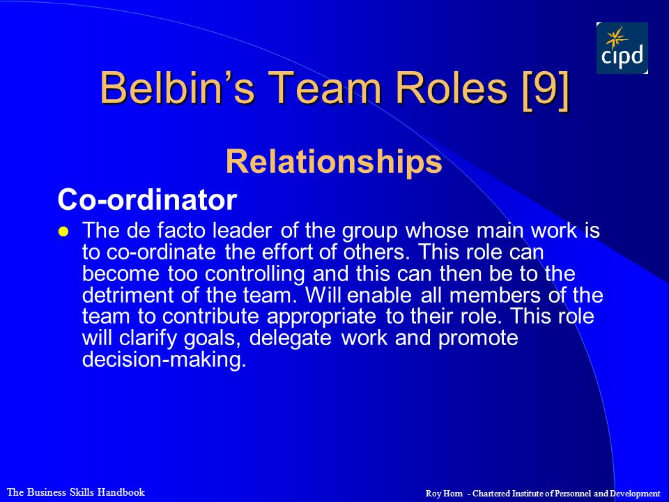 The Business Skills Handbook Roy Horn - Chartered Institute of Personnel and Development Belbin's Team Roles [9] Relationships Co-ordinator l The de facto leader of the group whose main work is to co-ordinate the effort of others.