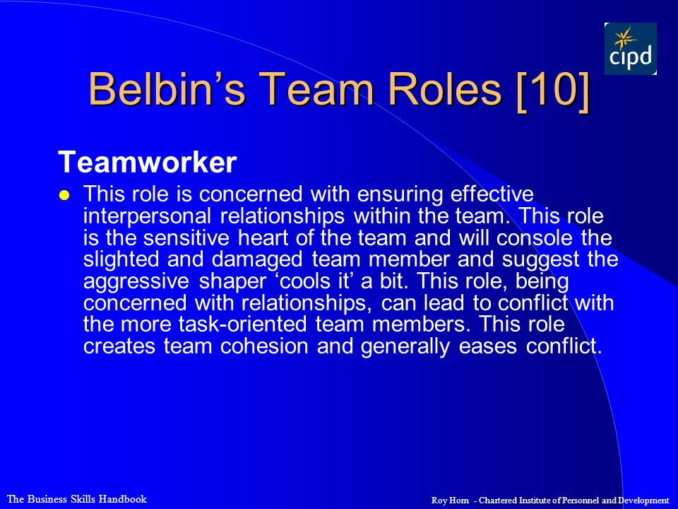 The Business Skills Handbook Roy Horn - Chartered Institute of Personnel and Development Belbin's Team Roles [10] Teamworker l This role is concerned