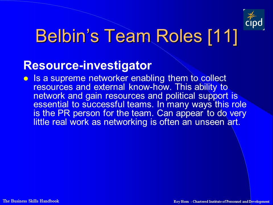 The Business Skills Handbook Roy Horn - Chartered Institute of Personnel and Development Belbin's Team Roles [11] Resource-investigator l Is a supreme networker enabling them to collect resources and external know-how.