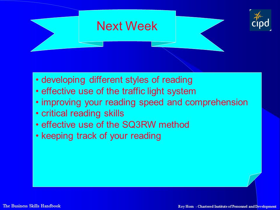 The Business Skills Handbook Roy Horn - Chartered Institute of Personnel and Development Next Week developing different styles of reading effective use of the traffic light system improving your reading speed and comprehension critical reading skills effective use of the SQ3RW method keeping track of your reading