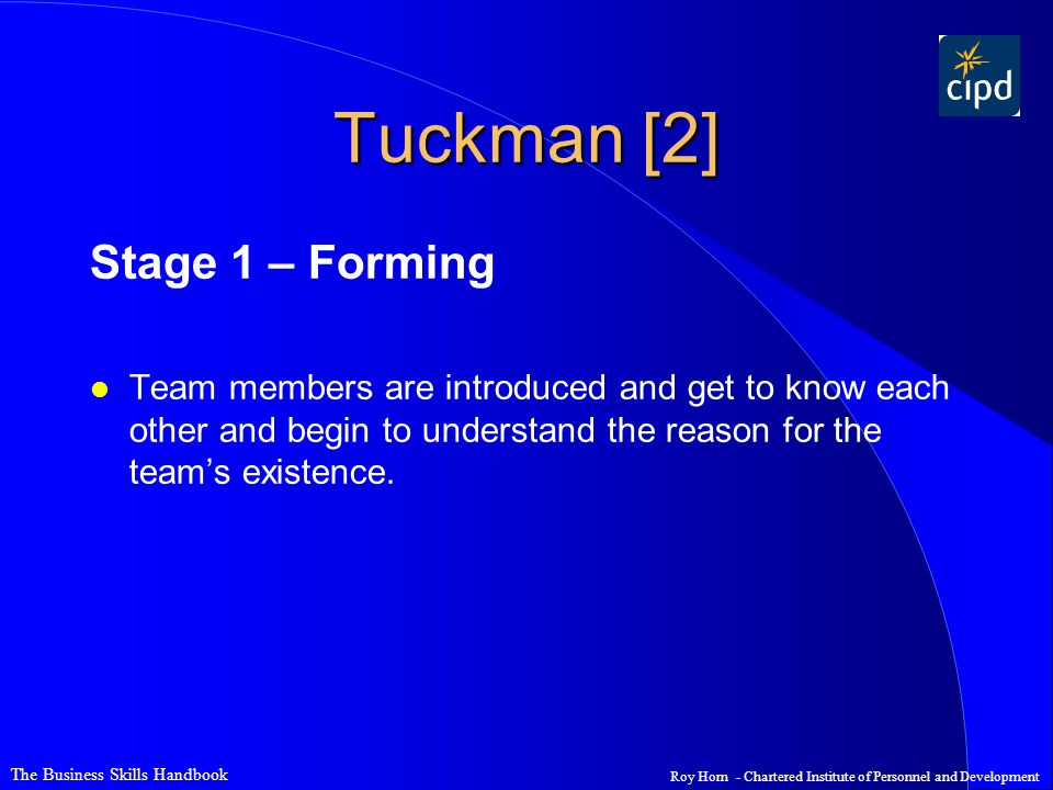 The Business Skills Handbook Roy Horn - Chartered Institute of Personnel and Development Tuckman [2] Stage 1 – Forming l Team members are introduced a