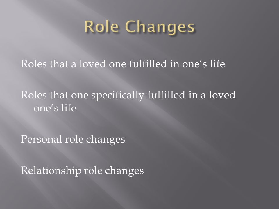 Roles that a loved one fulfilled in one's life Roles that one specifically fulfilled in a loved one's life Personal role changes Relationship role changes