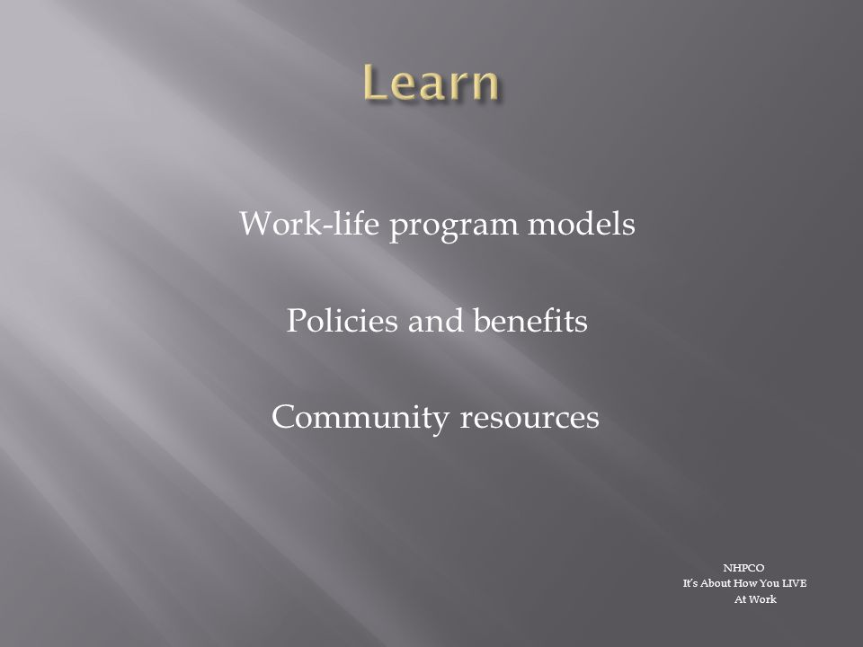 Work-life program models Policies and benefits Community resources NHPCO It's About How You LIVE At Work