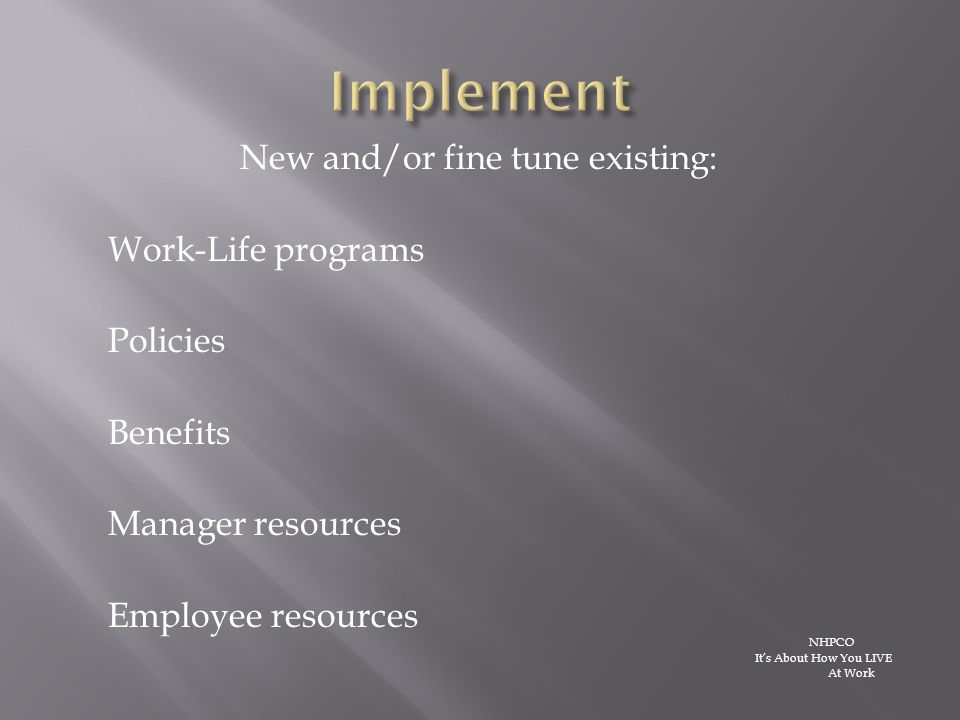 New and/or fine tune existing: Work-Life programs Policies Benefits Manager resources Employee resources NHPCO It's About How You LIVE At Work