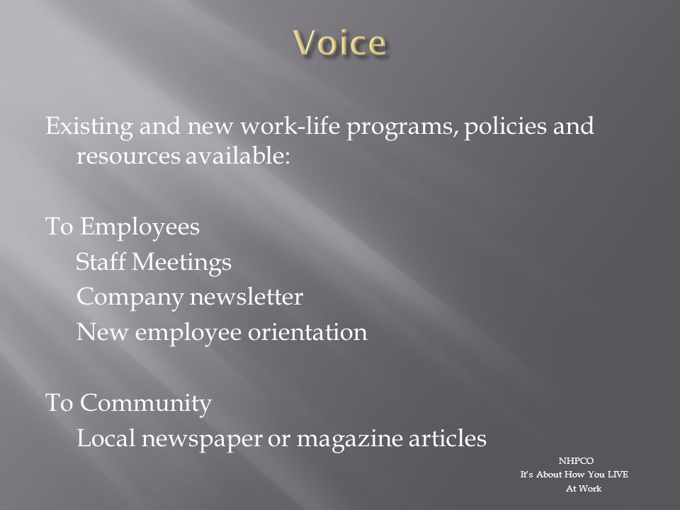 Existing and new work-life programs, policies and resources available: To Employees Staff Meetings Company newsletter New employee orientation To Community Local newspaper or magazine articles NHPCO It's About How You LIVE At Work