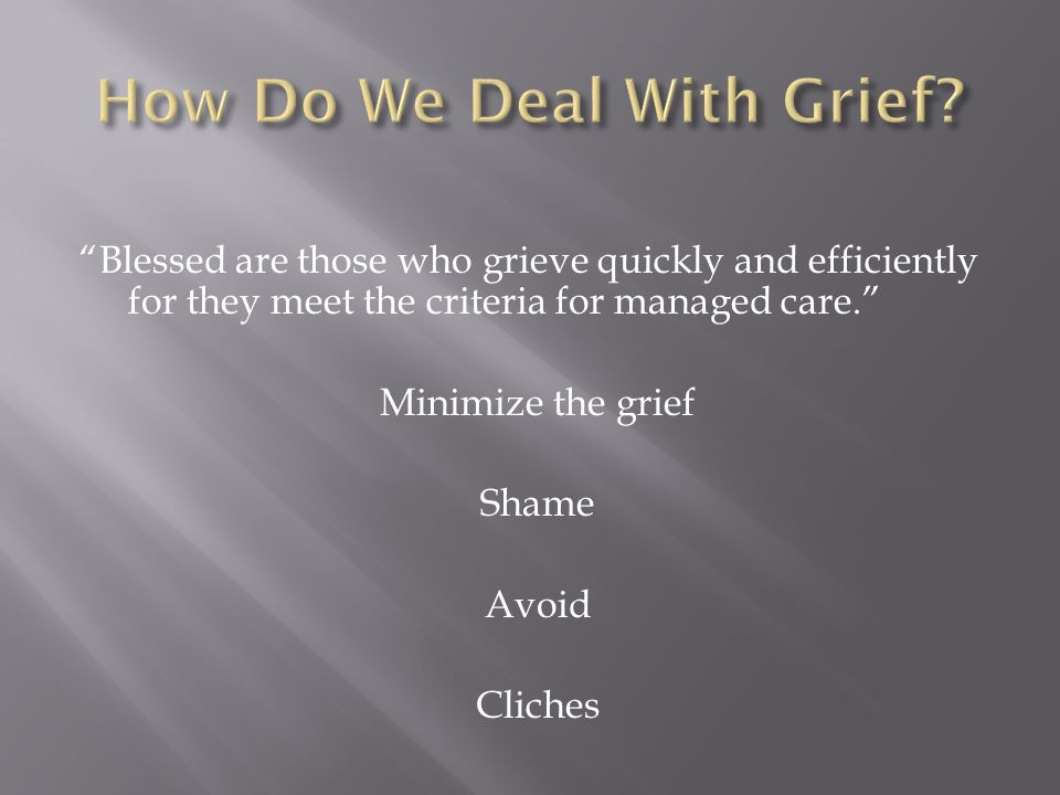 Blessed are those who grieve quickly and efficiently for they meet the criteria for managed care. Minimize the grief Shame Avoid Cliches