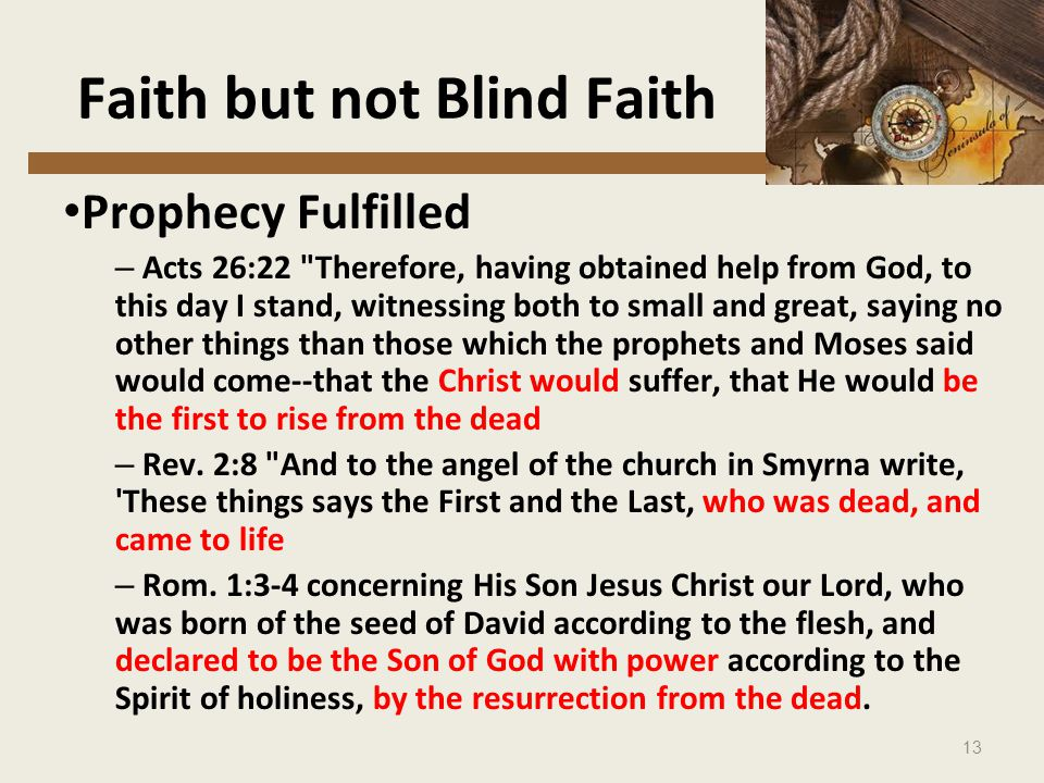 13 Faith but not Blind Faith Prophecy Fulfilled – Acts 26:22 Therefore, having obtained help from God, to this day I stand, witnessing both to small and great, saying no other things than those which the prophets and Moses said would come--that the Christ would suffer, that He would be the first to rise from the dead – Rev.