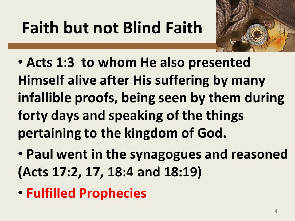 4 Faith but not Blind Faith Acts 1:3 to whom He also presented Himself alive after His suffering by many infallible proofs, being seen by them during forty days and speaking of the things pertaining to the kingdom of God.