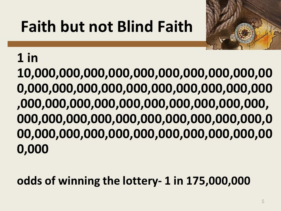 5 Faith but not Blind Faith 1 in 10,000,000,000,000,000,000,000,000,000,00 0,000,000,000,000,000,000,000,000,000,000,000,000,000,000,000,000,000,000,000,000, 000,000,000,000,000,000,000,000,000,000,0 00,000,000,000,000,000,000,000,000,000,00 0,000 odds of winning the lottery- 1 in 175,000,000