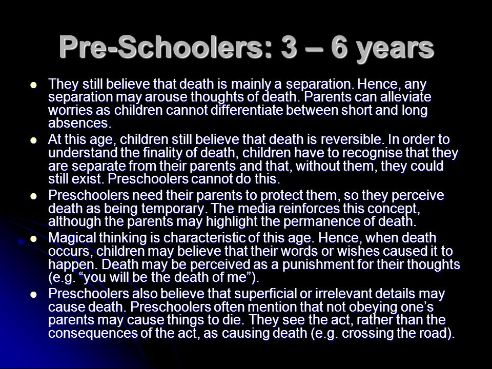 Pre-Schoolers: 3 – 6 years They still believe that death is mainly a separation.