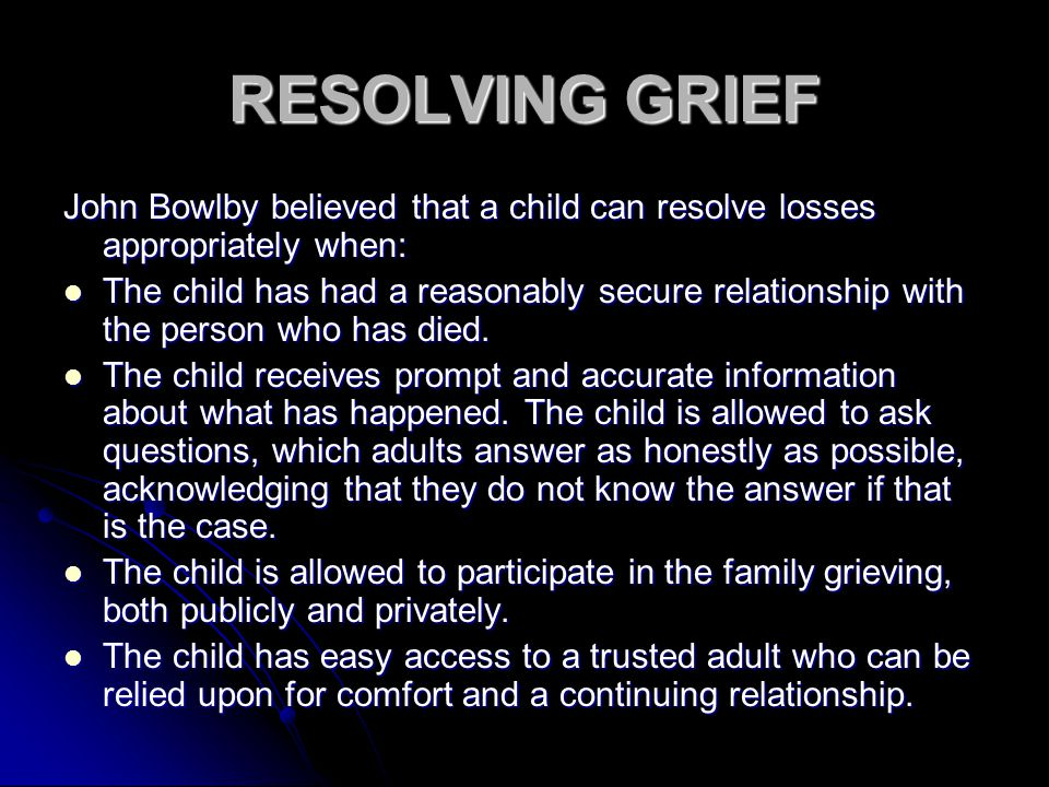 RESOLVING GRIEF John Bowlby believed that a child can resolve losses appropriately when: The child has had a reasonably secure relationship with the person who has died.