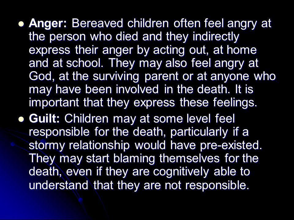 Anger: Bereaved children often feel angry at the person who died and they indirectly express their anger by acting out, at home and at school.