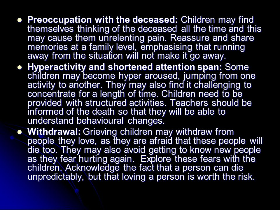 Preoccupation with the deceased: Children may find themselves thinking of the deceased all the time and this may cause them unrelenting pain.