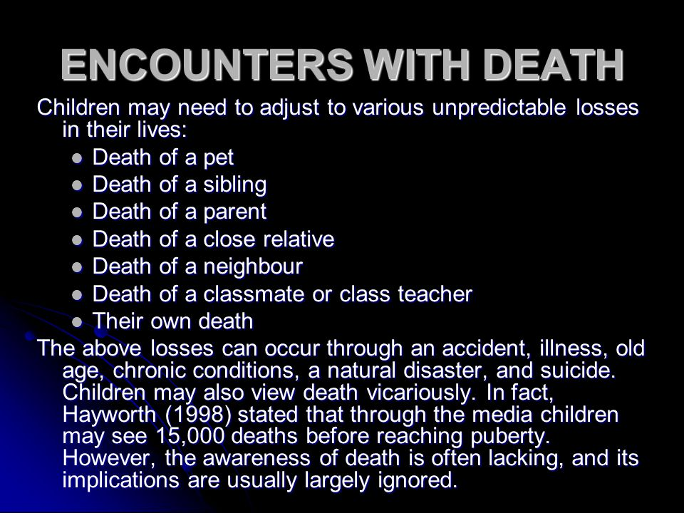 ENCOUNTERS WITH DEATH Children may need to adjust to various unpredictable losses in their lives: Death of a pet Death of a pet Death of a sibling Death of a sibling Death of a parent Death of a parent Death of a close relative Death of a close relative Death of a neighbour Death of a neighbour Death of a classmate or class teacher Death of a classmate or class teacher Their own death Their own death The above losses can occur through an accident, illness, old age, chronic conditions, a natural disaster, and suicide.