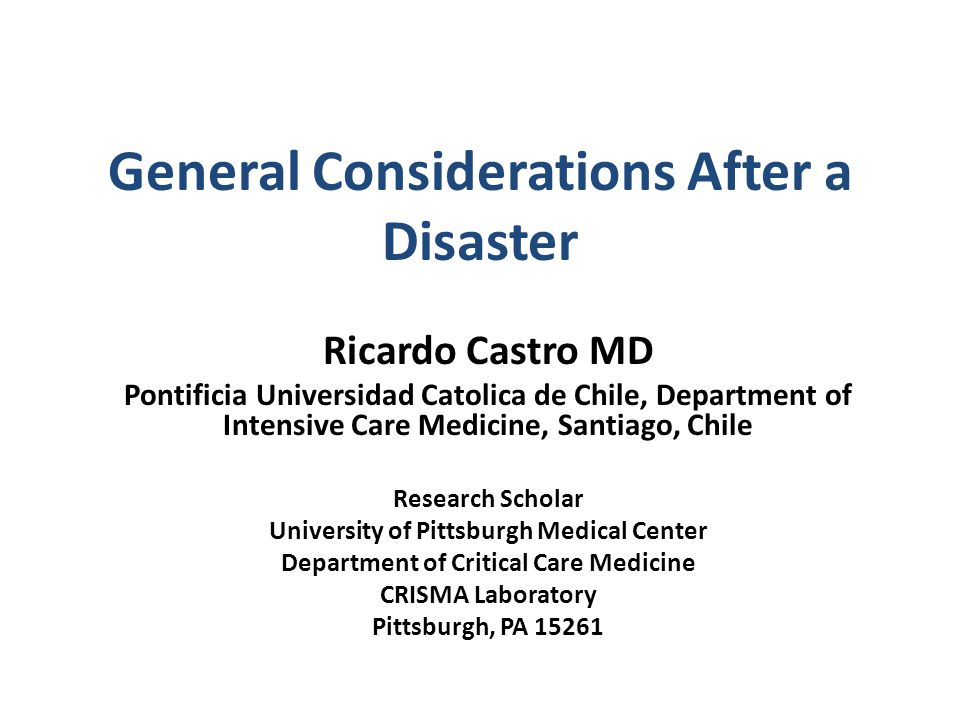 General Considerations After a Disaster Ricardo Castro MD Pontificia Universidad Catolica de Chile, Department of Intensive Care Medicine, Santiago, Chile Research Scholar University of Pittsburgh Medical Center Department of Critical Care Medicine CRISMA Laboratory Pittsburgh, PA 15261