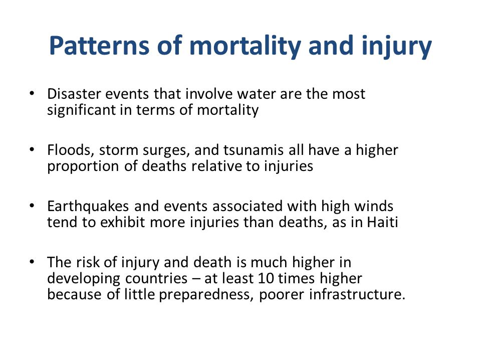 Patterns of mortality and injury Disaster events that involve water are the most significant in terms of mortality Floods, storm surges, and tsunamis
