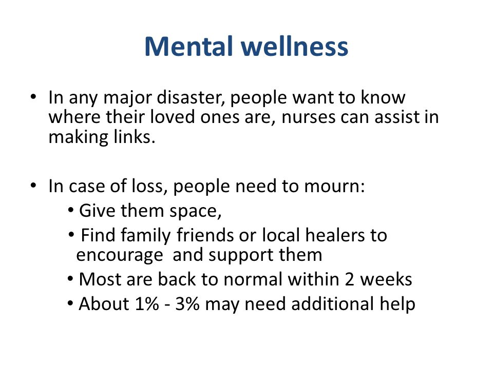 Mental wellness In any major disaster, people want to know where their loved ones are, nurses can assist in making links. In case of loss, people need
