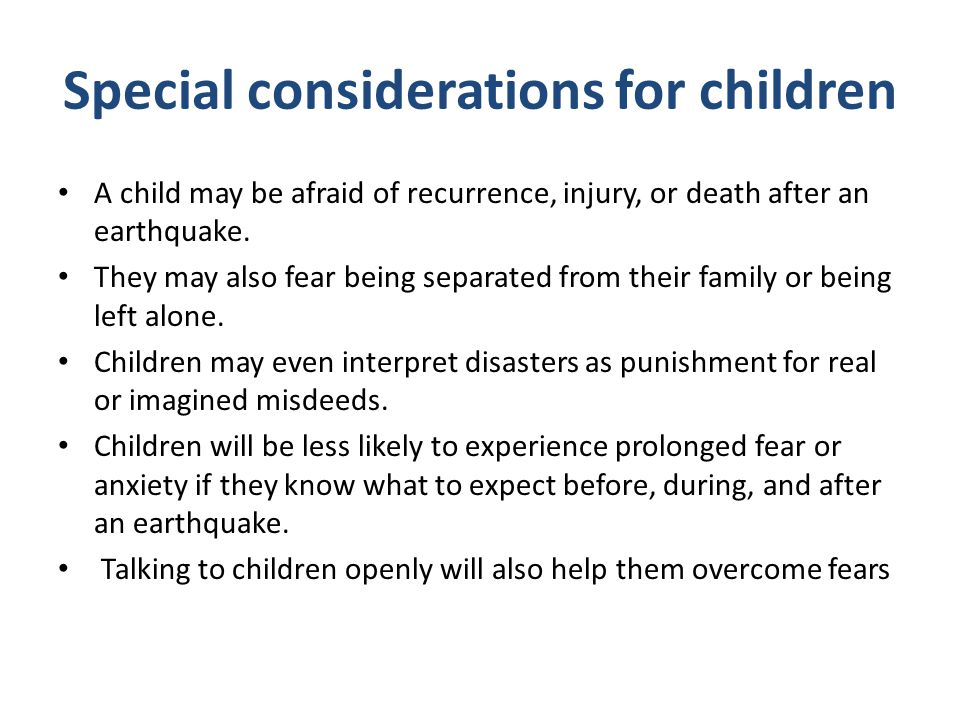Special considerations for children A child may be afraid of recurrence, injury, or death after an earthquake. They may also fear being separated from