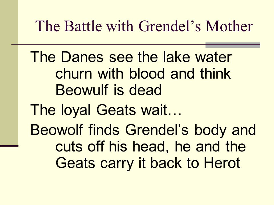 The Battle with Grendel's Mother The Danes see the lake water churn with blood and think Beowulf is dead The loyal Geats wait… Beowolf finds Grendel's