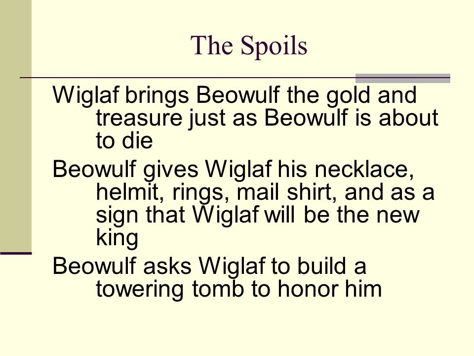 The Spoils Wiglaf brings Beowulf the gold and treasure just as Beowulf is about to die Beowulf gives Wiglaf his necklace, helmit, rings, mail shirt, a