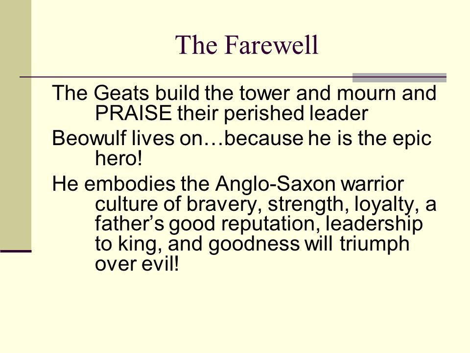 The Farewell The Geats build the tower and mourn and PRAISE their perished leader Beowulf lives on…because he is the epic hero! He embodies the Anglo-
