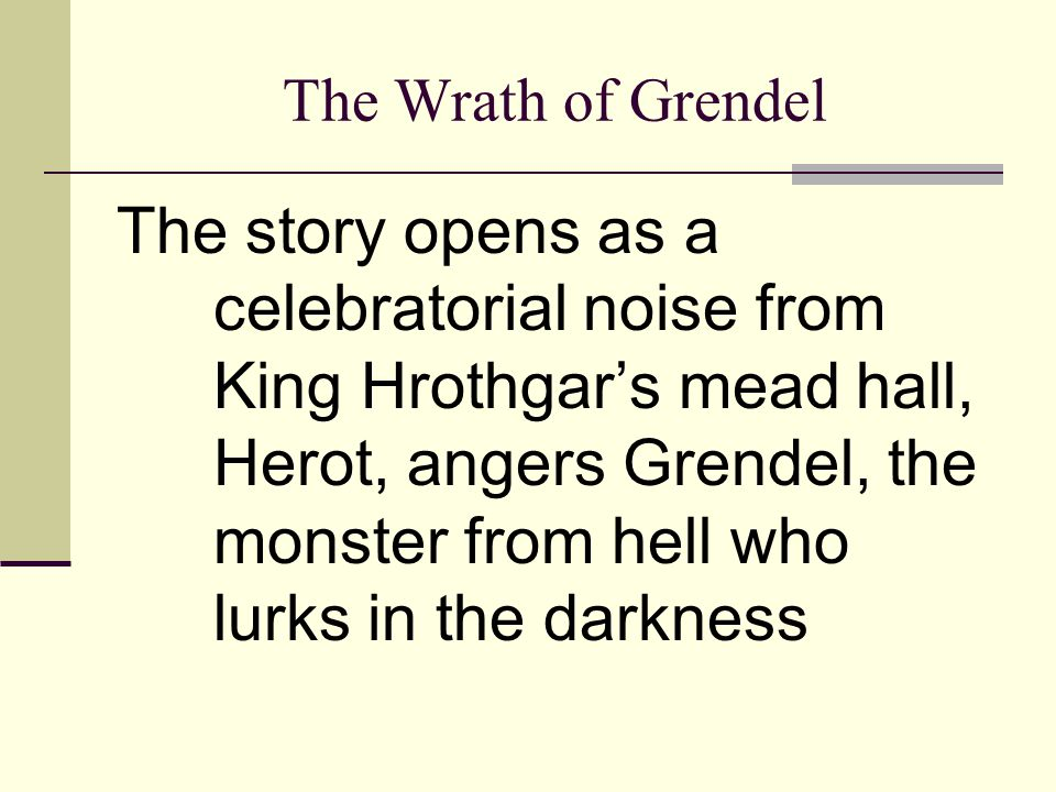 The Wrath of Grendel The story opens as a celebratorial noise from King Hrothgar's mead hall, Herot, angers Grendel, the monster from hell who lurks i